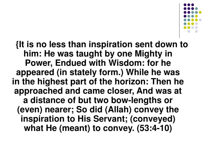 {It is no less than inspiration sent down to him: He was taught by one Mighty in Power, Endued with Wisdom: for he appeared (in stately form.) While he was in the highest part of the horizon: Then he approached and came closer, And was at a distance of but two bow-lengths or (even) nearer; So did (Allah) convey the inspiration to His Servant; (conveyed) what He (meant) to convey. (53:4-10)