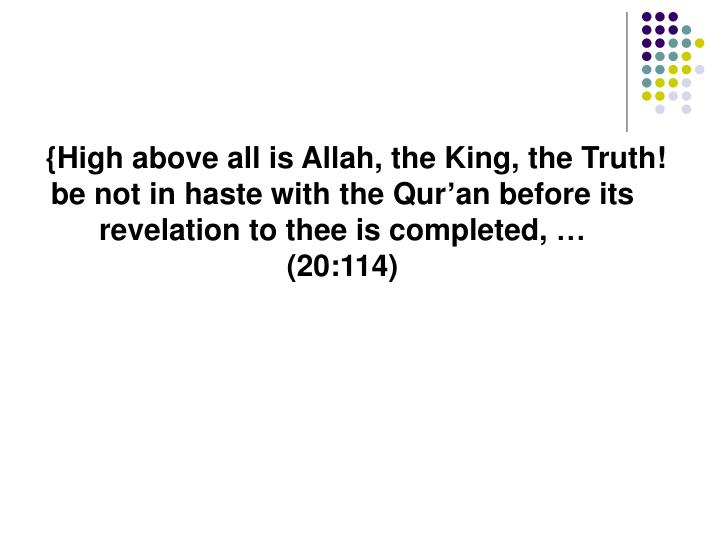 {High above all is Allah, the King, the Truth! be not in haste with the Qur'an before its revelation to thee is completed, …