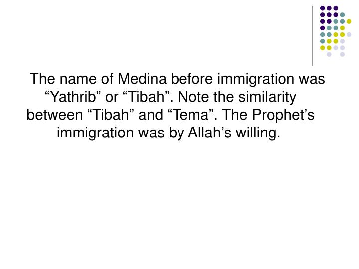 """The name of Medina before immigration was """"Yathrib"""" or """"Tibah"""". Note the similarity between """"Tibah"""" and """"Tema"""". The Prophet's immigration was by Allah's willing."""