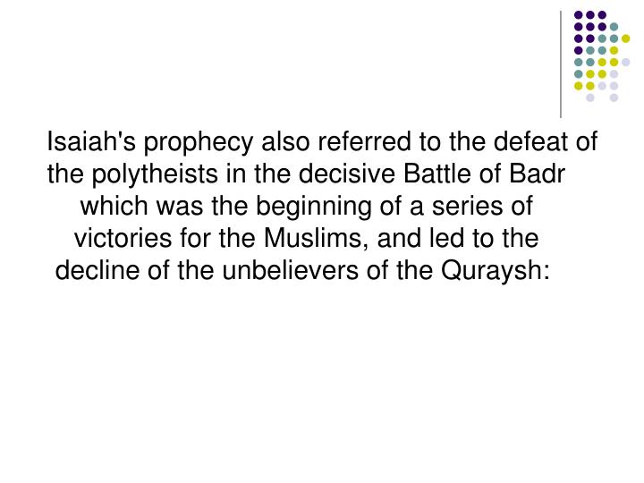 Isaiah's prophecy also referred to the defeat of the polytheists in the decisive Battle of Badr which was the beginning of a series of victories for the Muslims, and led to the decline of the unbelievers of the Quraysh: