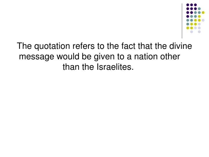 The quotation refers to the fact that the divine message would be given to a nation other than the Israelites.