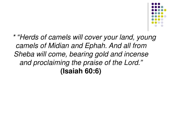 """* """"Herds of camels will cover your land, young camels of Midian and Ephah. And all from Sheba will come, bearing gold and incense and proclaiming the praise of the Lord."""""""
