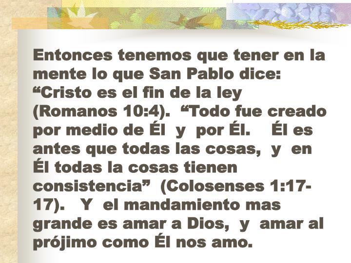 """Entonces tenemos que tener en la mente lo que San Pablo dice:   """"Cristo es el fin de la ley  (Romanos 10:4).  """"Todo fue creado por medio de Él  y  por Él.    Él es antes que todas las cosas,  y  en Él todas la cosas tienen consistencia""""  (Colosenses 1:17-17).   Y  el mandamiento mas grande es amar a Dios,  y  amar al prójimo como Él nos amo."""
