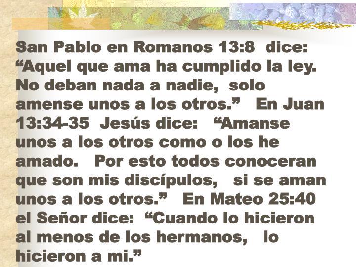 """San Pablo en Romanos 13:8  dice: """"Aquel que ama ha cumplido la ley.   No deban nada a nadie,  solo amense unos a los otros.""""   En Juan  13:34-35  Jesús dice:   """"Amanse unos a los otros como o los he amado.   Por esto todos conoceran que son mis discípulos,   si se aman unos a los otros.""""   En Mateo 25:40 el Señor dice:  """"Cuando lo hicieron al menos de los hermanos,   lo hicieron a mi."""""""