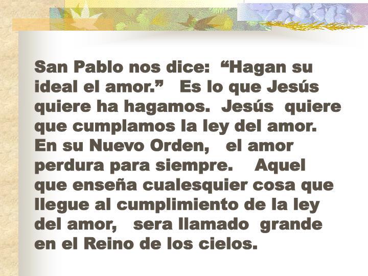 """San Pablo nos dice:  """"Hagan su ideal el amor.""""   Es lo que Jesús quiere ha hagamos.  Jesús  quiere que cumplamos la ley del amor.   En su Nuevo Orden,   el amor perdura para siempre.    Aquel que enseña cualesquier cosa que llegue al cumplimiento de la ley del amor,   sera llamado  grande en el Reino de los cielos."""