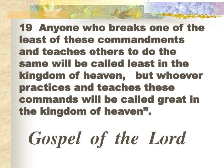 """19  Anyone who breaks one of the least of these commandments and teaches others to do the same will be called least in the kingdom of heaven,   but whoever practices and teaches these commands will be called great in the kingdom of heaven""""."""