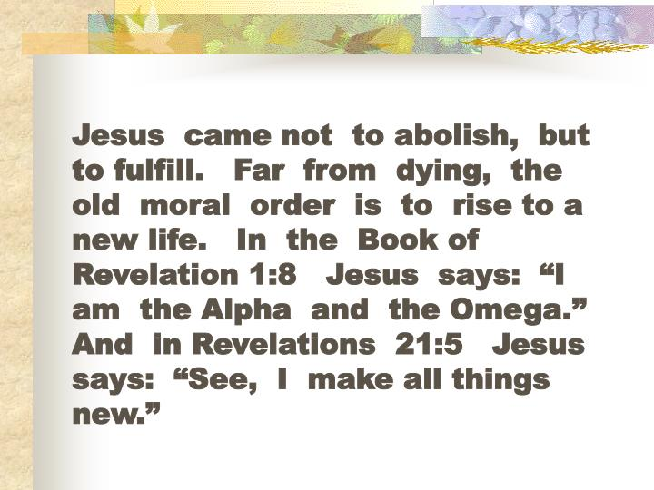 """Jesus  came not  to abolish,  but  to fulfill.   Far  from  dying,  the old  moral  order  is  to  rise to a new life.   In  the  Book of  Revelation 1:8   Jesus  says:  """"I  am  the Alpha  and  the Omega.""""   And  in Revelations  21:5   Jesus says:  """"See,  I  make all things new."""""""