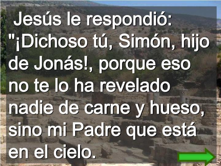 """Jesús le respondió: """"¡Dichoso tú, Simón, hijo de Jonás!, porque eso no te lo ha revelado nadie de carne y hueso, sino mi Padre que está en el cielo."""