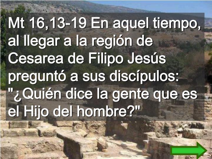 """Mt 16,13-19 En aquel tiempo, al llegar a la región de Cesarea de Filipo Jesús preguntó a sus discípulos: """"¿Quién dice la gente que es el Hijo del hombre?"""""""
