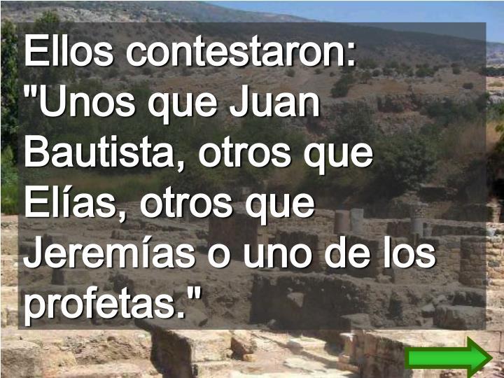 """Ellos contestaron: """"Unos que Juan Bautista, otros que Elías, otros que Jeremías o uno de los profetas."""""""