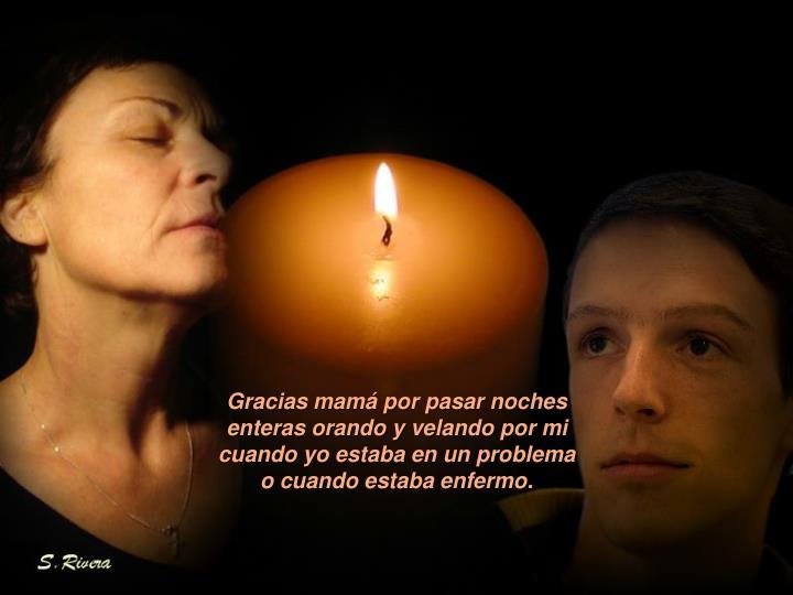 Gracias mamá por pasar noches enteras orando y velando por mi cuando yo estaba en un problema