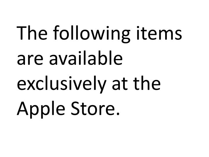 The following items are available exclusively at the Apple Store.