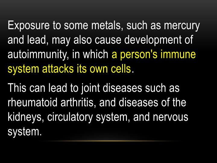 Exposure to some metals, such as mercury and lead, may also cause development of autoimmunity, in which