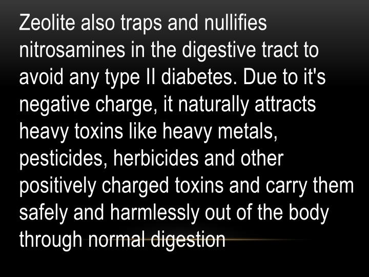 Zeolite also traps and nullifies nitrosamines in the digestive tract to avoid any type II diabetes. Due to it's negative charge, it naturally attracts heavy toxins like heavy metals, pesticides, herbicides and other positively charged toxins and carry them safely and harmlessly out of the body through normal digestion