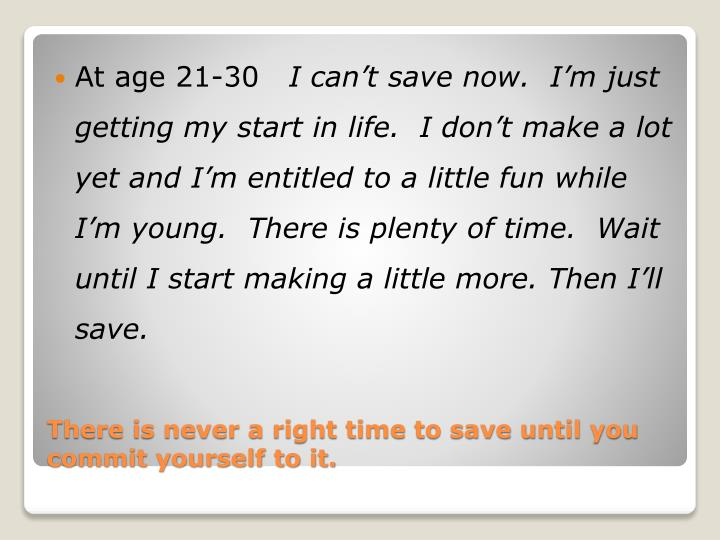 There is never a right time to save until you commit yourself to it