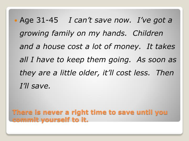 There is never a right time to save until you commit yourself to it1