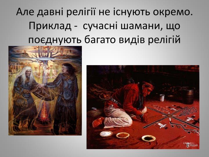 Але давні релігії не існують окремо. Приклад -  сучасні шамани, що поєднують багато видів релігій