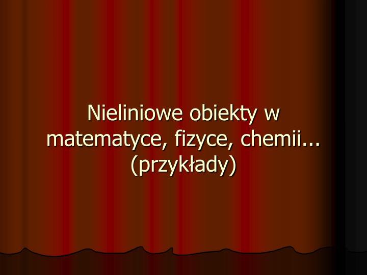 Nieliniowe obiekty w matematyce, fizyce, chemii...