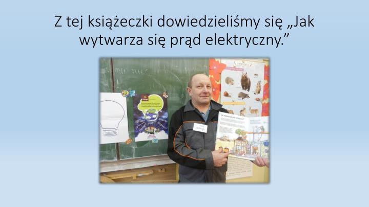 """Z tej książeczki dowiedzieliśmy się """"Jak wytwarza się prąd elektryczny."""""""