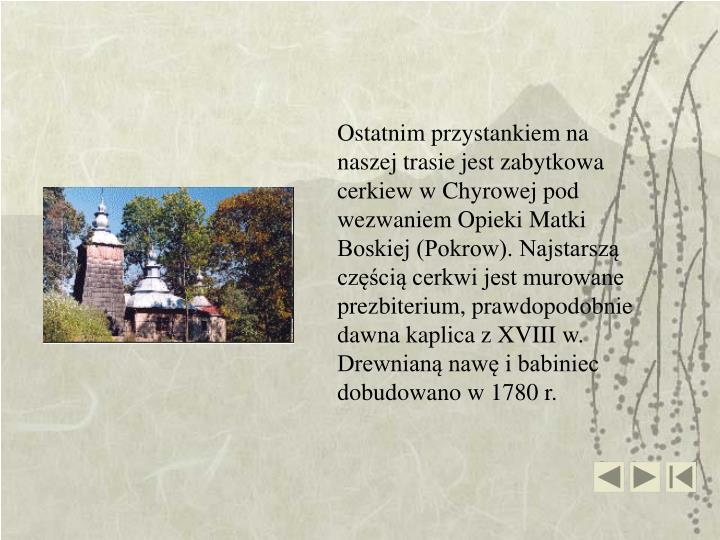 Ostatnim przystankiem na naszej trasie jest zabytkowa cerkiew wChyrowej pod wezwaniem Opieki Matki Boskiej (Pokrow). Najstarszą częścią cerkwi jest murowane prezbiterium, prawdopodobnie dawna kaplica z XVIII w. Drewnianą nawę i babiniec dobudowano w 1780 r.