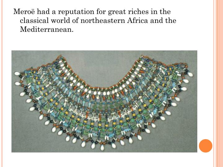 Meroë had a reputation for great riches in the classical world of northeastern Africa and the Mediterranean.