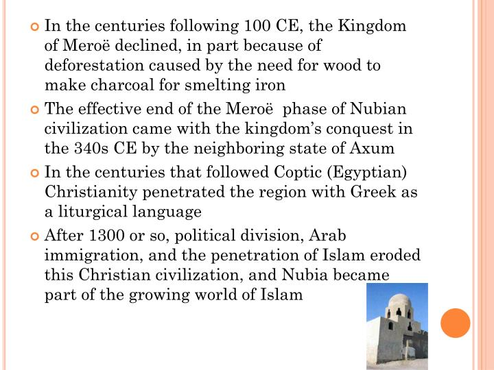 In the centuries following 100 CE, the Kingdom of Meroë declined, in part because of deforestation caused by the need for wood to make charcoal for smelting iron