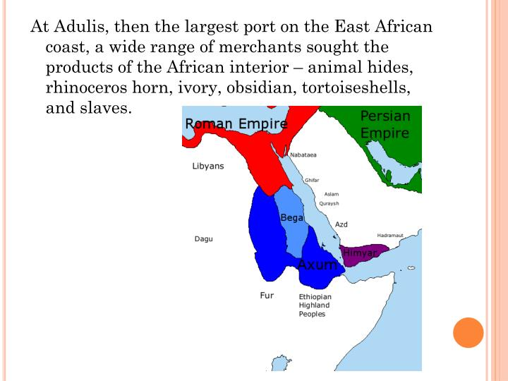 At Adulis, then the largest port on the East African coast, a wide range of merchants sought the products of the African interior – animal hides, rhinoceros horn, ivory, obsidian, tortoiseshells, and slaves.