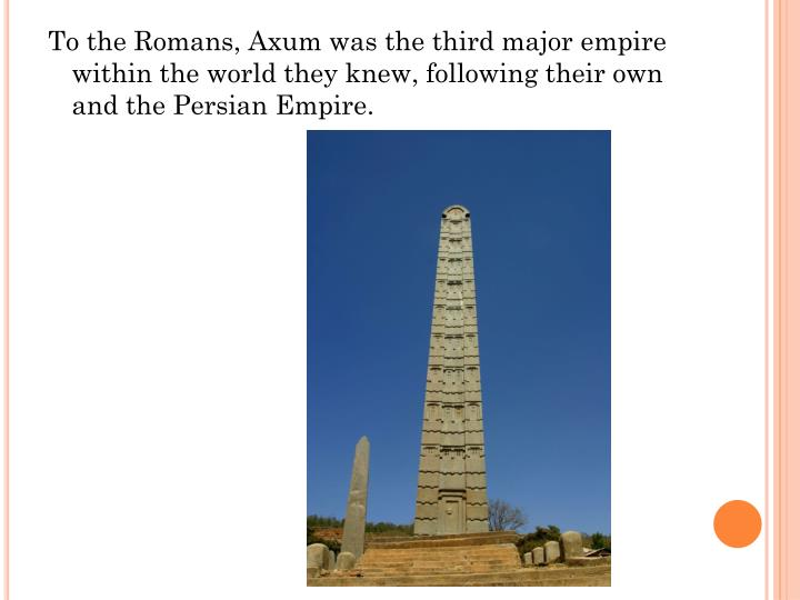 To the Romans, Axum was the third major empire within the world they knew, following their own and the Persian Empire.