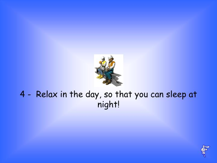 4 -  Relax in the day, so that you can sleep at night!