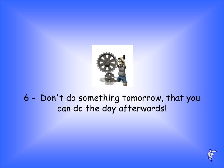 6 -  Don't do something tomorrow, that you can do the day afterwards!