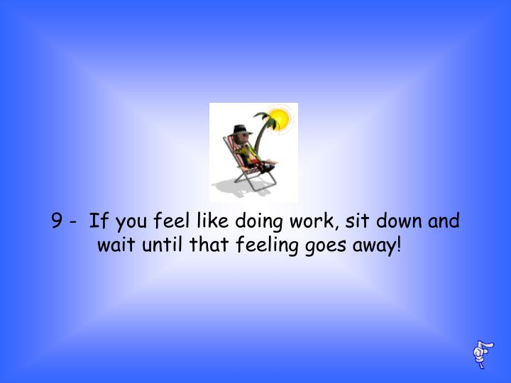 9 -  If you feel like doing work, sit down and wait until that feeling goes away!