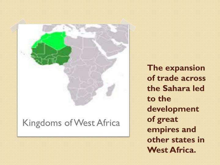 The expansion of trade across the Sahara led to the development of great empires and other states in West Africa.