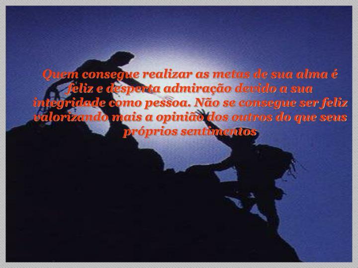 Quem consegue realizar as metas de sua alma é feliz e desperta admiração devido a sua integridade...