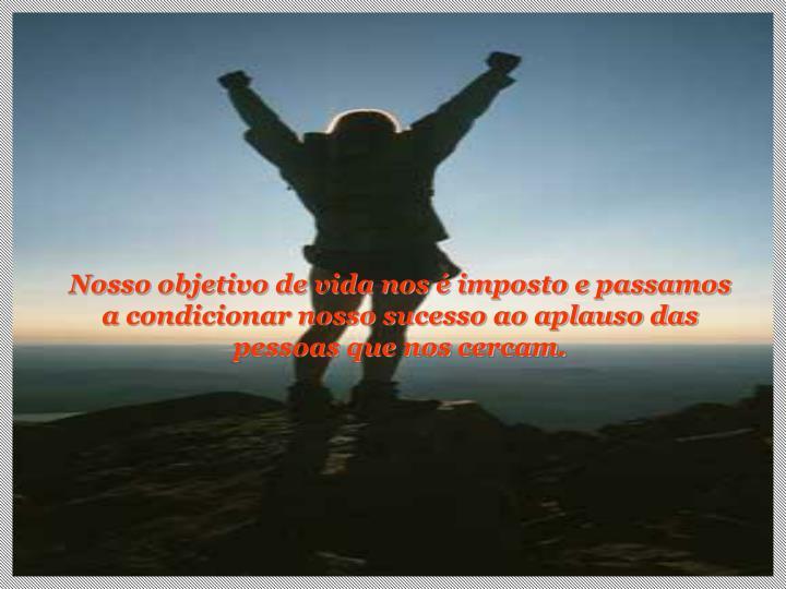 Nosso objetivo de vida nos é imposto e passamos a condicionar nosso sucesso ao aplauso das pessoas que nos cercam.