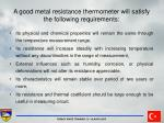 a good metal resistance thermometer will satisfy the following requirements