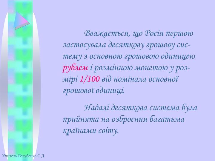 Вважається, що Росія першою застосувала десяткову грошову сис-тему з основною грошовою одиницею