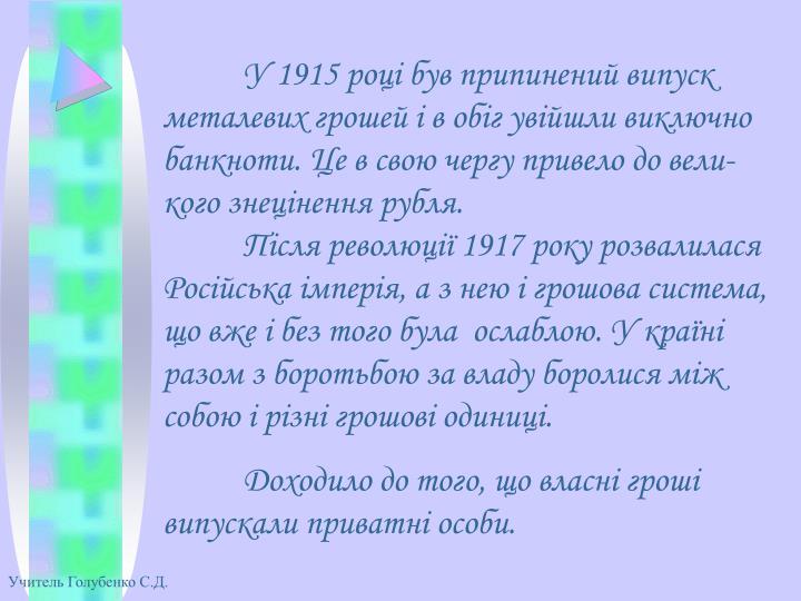У 1915 році був припинений випуск металевих грошей і в обіг увійшли виключно банкноти. Це в свою чергу привело до вели-кого знецінення рубля.