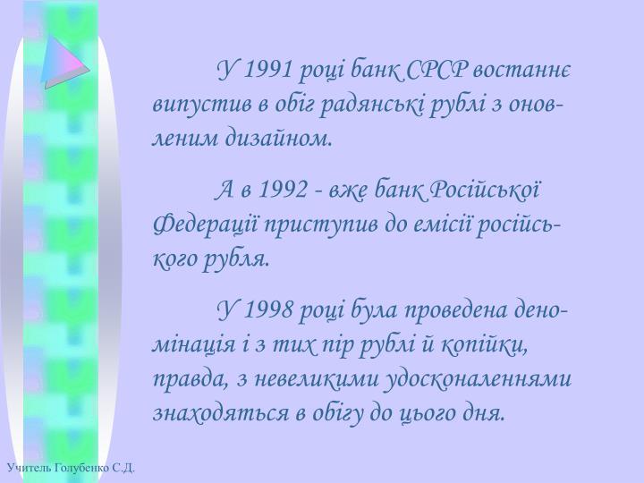 У 1991 році банк СРСР востаннє випустив в обіг радянські рублі з онов-леним дизайном.