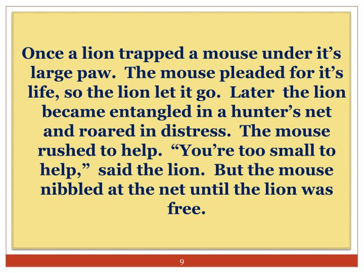 """Once a lion trapped a mouse under it's large paw.  The mouse pleaded for it's life, so the lion let it go.  Later  the lion became entangled in a hunter's net and roared in distress.  The mouse rushed to help.  """"You're too small to help,""""  said the lion.  But the mouse nibbled at the net until the lion was free."""