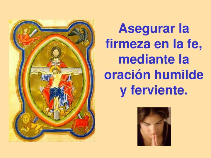 Asegurar la firmeza en la fe, mediante la oración humilde y ferviente.