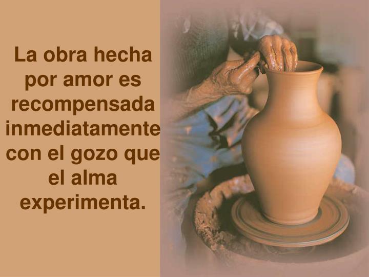 La obra hecha por amor es recompensada inmediatamente con el gozo que el alma experimenta.