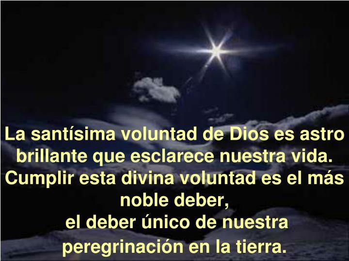 La santísima voluntad de Dios es astro brillante que esclarece nuestra vida.