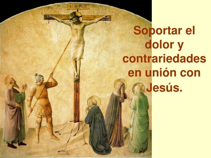 Soportar el dolor y contrariedades en unión con Jesús.