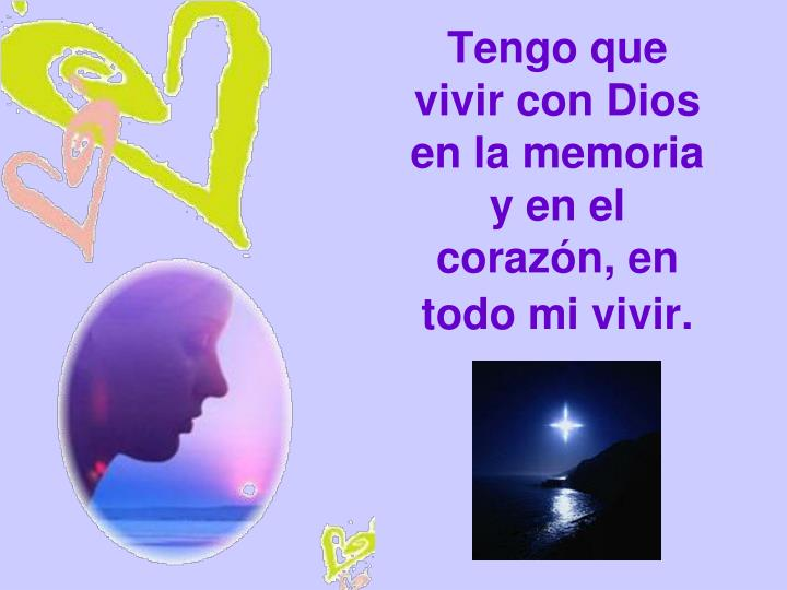 Tengo que vivir con Dios en la memoria y en el corazón, en todo mi vivir.