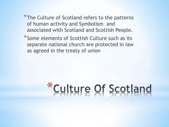 The Culture of Scotland refers to the patterns of human activity and Symbolism  and associated with Scotland and Scottish People.