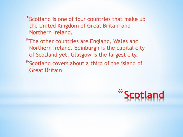 Scotland is one of four countries that make up the United Kingdom of Great Britain and Northern Ireland.