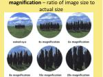 magnification ratio of image size to actual size