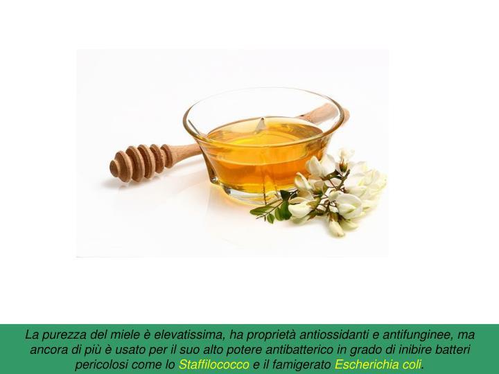 La purezza del miele è elevatissima, ha proprietà antiossidanti e antifunginee, ma ancora di più è usato per il suo alto potere antibatterico in grado di inibire batteri pericolosi come lo