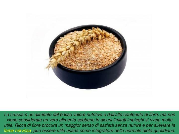 La crusca è un alimento dal basso valore nutritivo e dall'alto contenuto di fibre, ma non viene considerata un vero alimento sebbene in alcuni limitati impieghi si rivela molto utile. Ricca di fibre procura un maggior senso di sazietà senza nutrire e per alleviare la