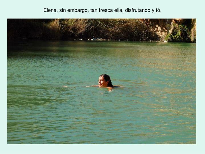 Elena, sin embargo, tan fresca ella, disfrutando y tó.